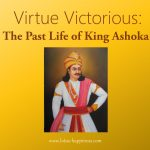 Virtue Victorious: The Past Life of King Ashoka