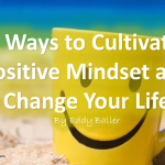 10 Ways to Cultivate a Positive Mindset and Change Your Life By Eddy Baller