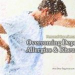 Personal Experience:  Overcoming Depression, Allergies & Rheumatism